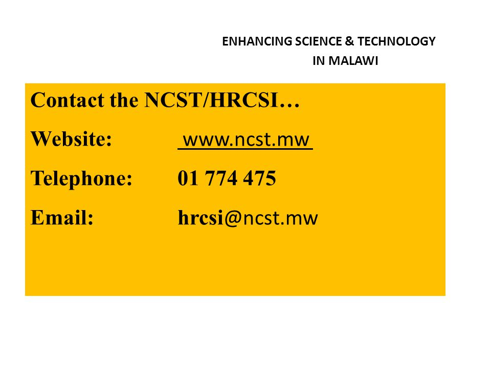 ENHANCING SCIENCE & TECHNOLOGY IN MALAWI Contact the NCST/HRCSI… Website: www.ncst.mw Telephone: 01 774 475 Email: hrcsi @ncst.mw