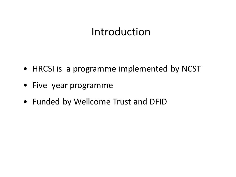 Introduction HRCSI is a programme implemented by NCST Five year programme Funded by Wellcome Trust and DFID