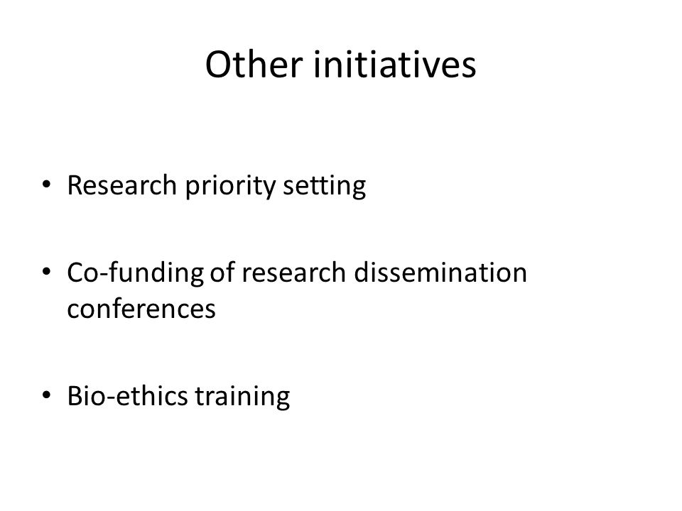Other initiatives Research priority setting Co-funding of research dissemination conferences Bio-ethics training