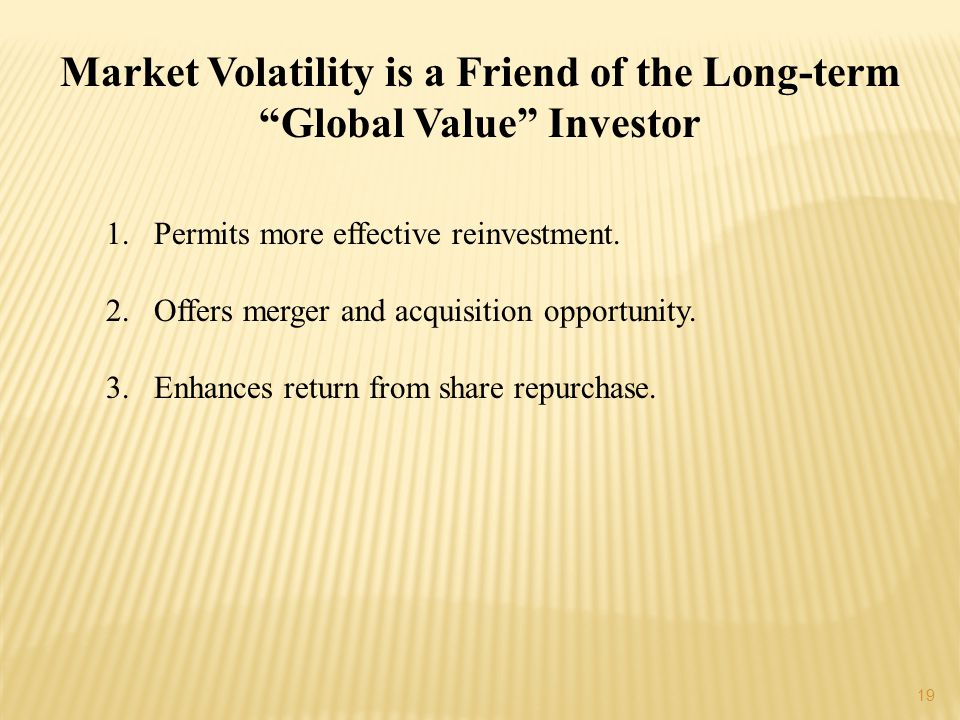 19 Market Volatility is a Friend of the Long-term Global Value Investor 1.Permits more effective reinvestment.