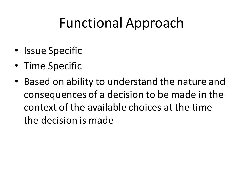 Functional Approach Issue Specific Time Specific Based on ability to understand the nature and consequences of a decision to be made in the context of