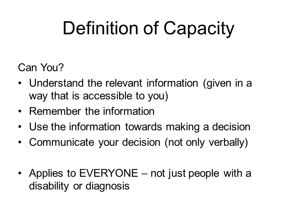 Definition of Capacity Can You? Understand the relevant information (given in a way that is accessible to you) Remember the information Use the inform