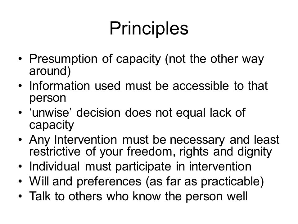 Principles Presumption of capacity (not the other way around) Information used must be accessible to that person unwise decision does not equal lack o