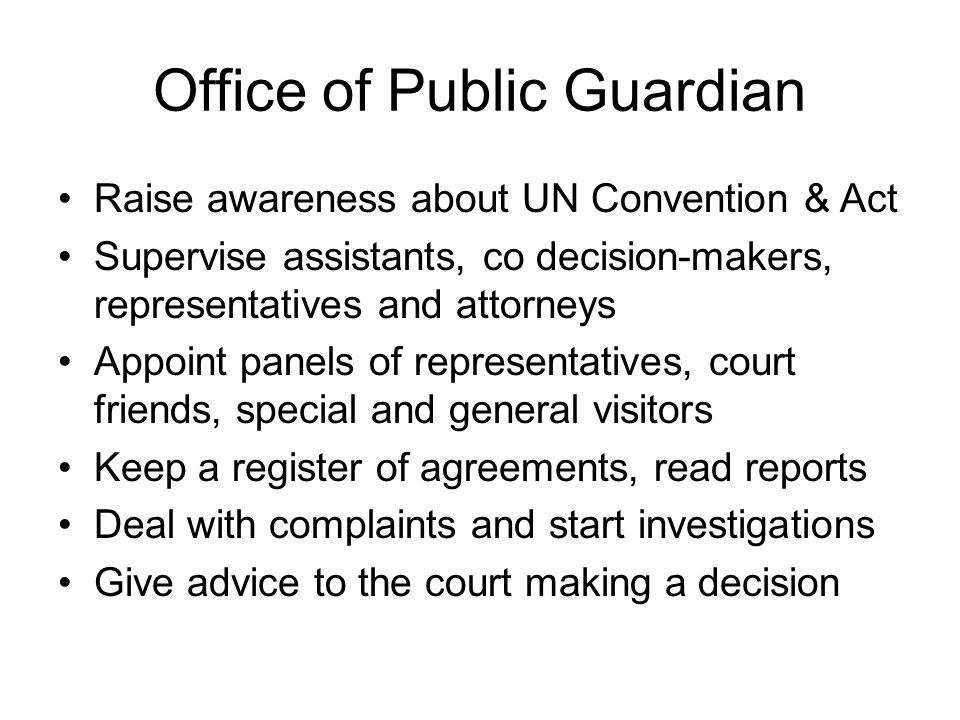Office of Public Guardian Raise awareness about UN Convention & Act Supervise assistants, co decision-makers, representatives and attorneys Appoint pa