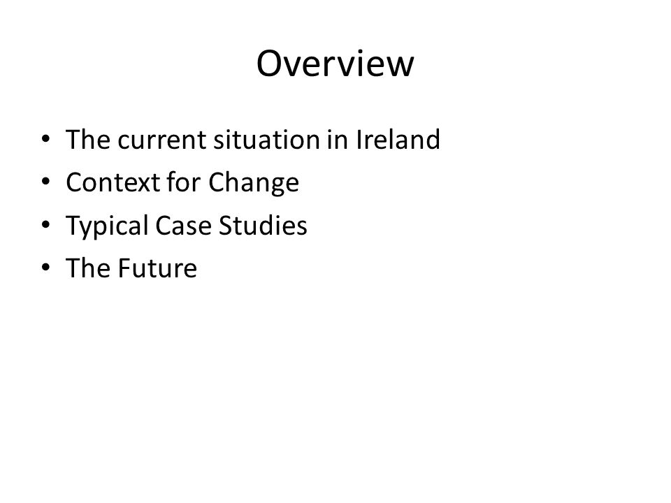 Overview The current situation in Ireland Context for Change Typical Case Studies The Future