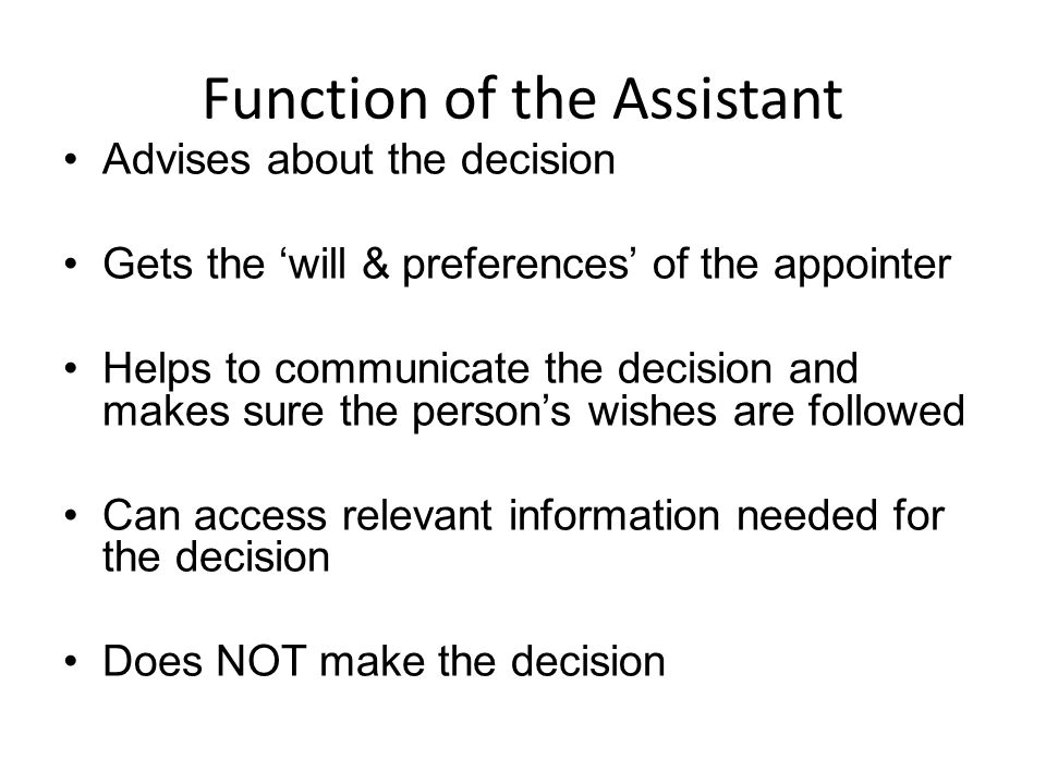 Function of the Assistant Advises about the decision Gets the will & preferences of the appointer Helps to communicate the decision and makes sure the