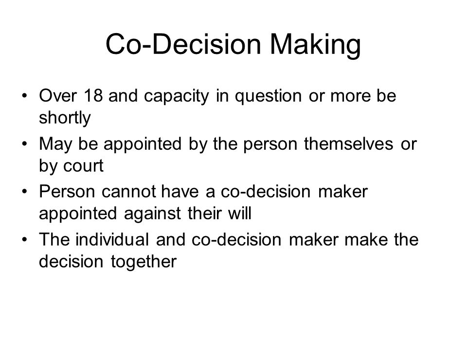Co-Decision Making Over 18 and capacity in question or more be shortly May be appointed by the person themselves or by court Person cannot have a co-d