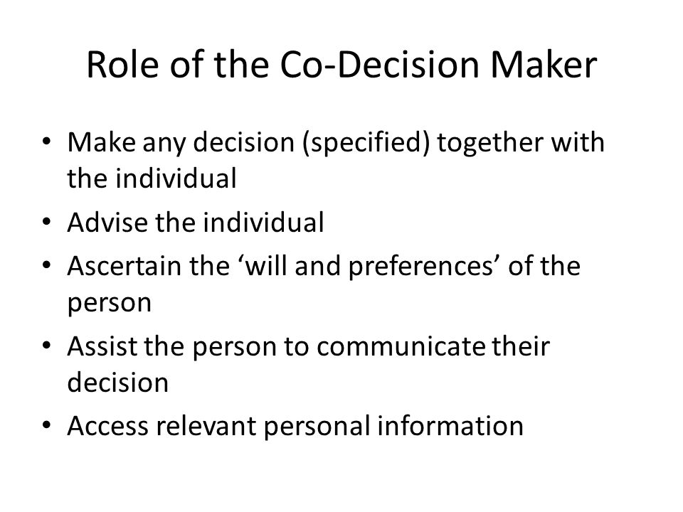 Role of the Co-Decision Maker Make any decision (specified) together with the individual Advise the individual Ascertain the will and preferences of t
