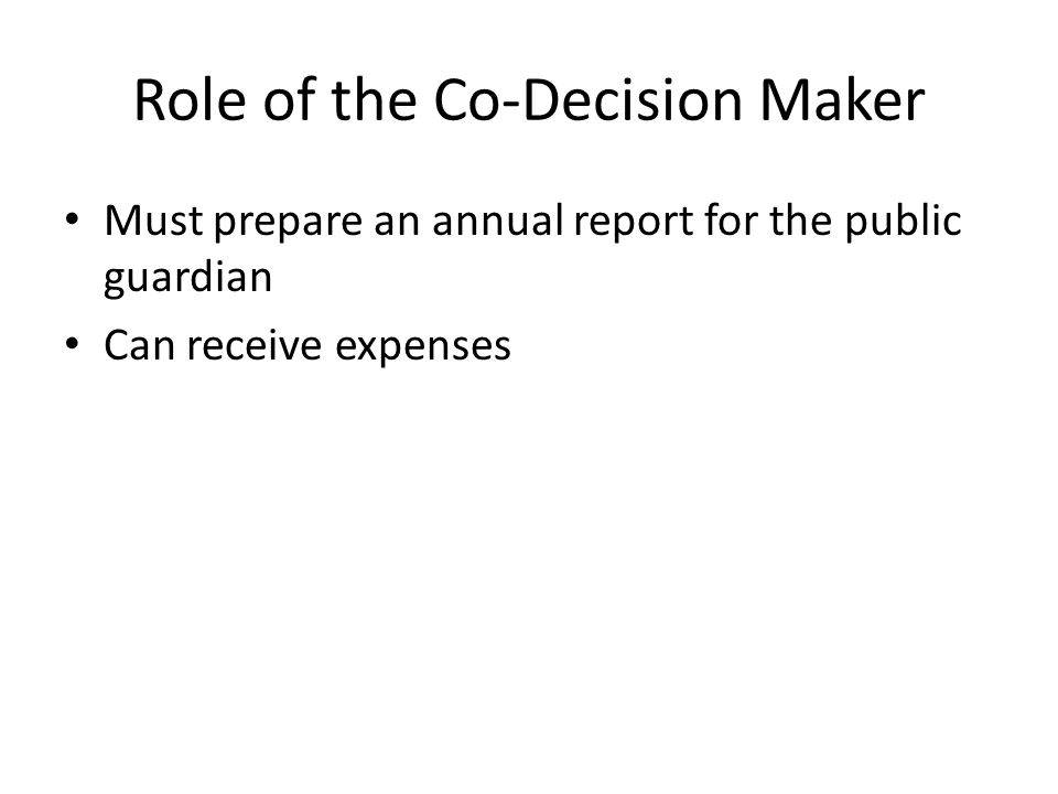 Role of the Co-Decision Maker Must prepare an annual report for the public guardian Can receive expenses