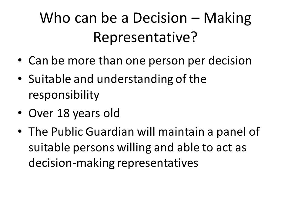Who can be a Decision – Making Representative? Can be more than one person per decision Suitable and understanding of the responsibility Over 18 years