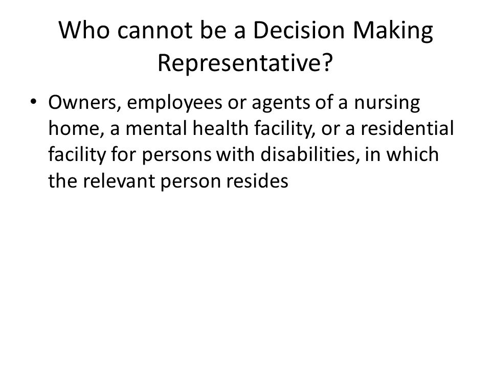 Who cannot be a Decision Making Representative? Owners, employees or agents of a nursing home, a mental health facility, or a residential facility for