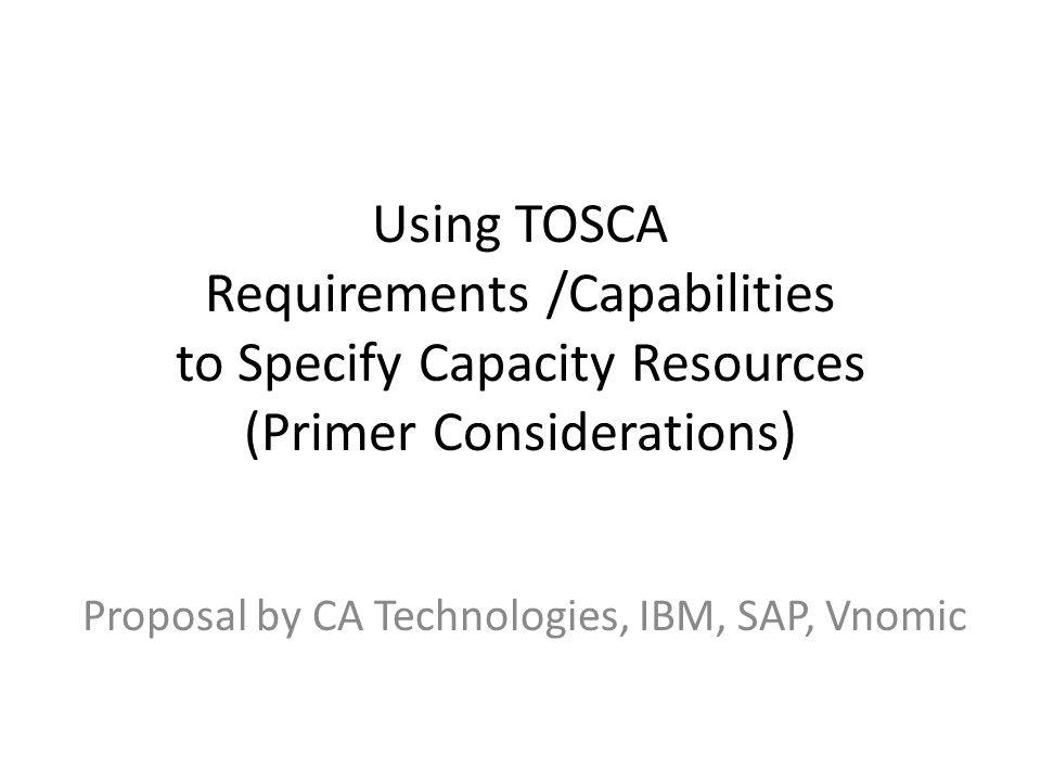 Using TOSCA Requirements /Capabilities to Specify Capacity Resources (Primer Considerations) Proposal by CA Technologies, IBM, SAP, Vnomic