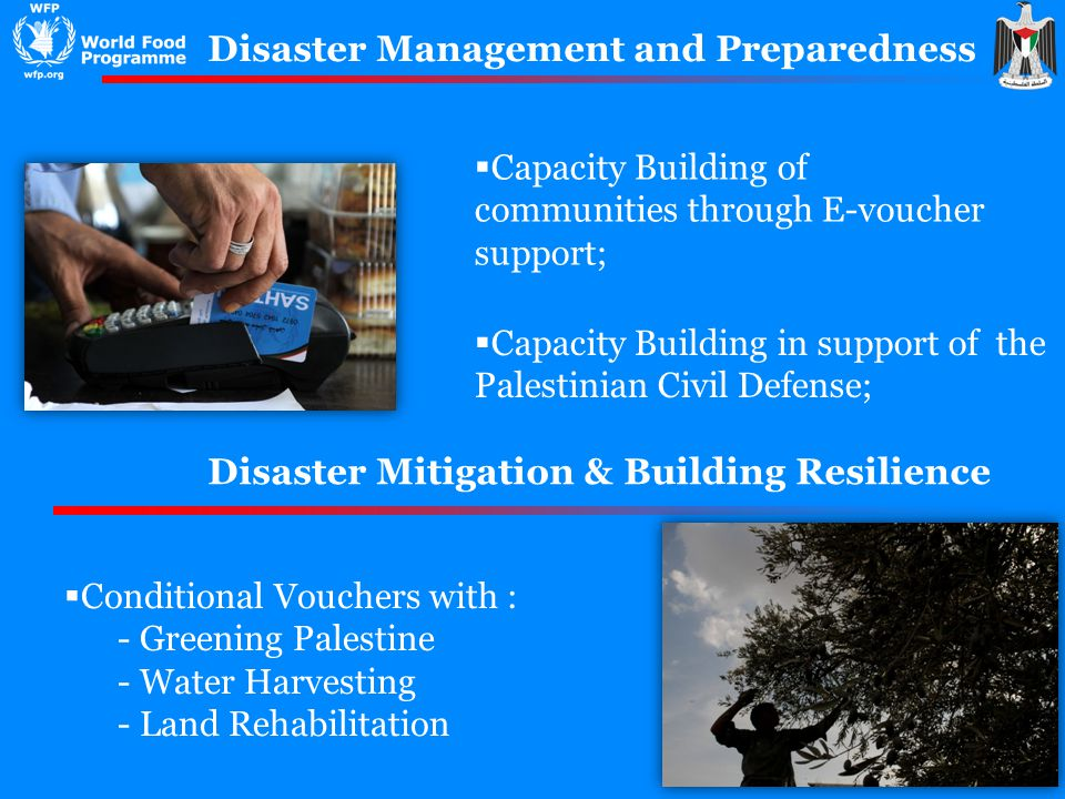 Disaster Management and Preparedness Capacity Building of communities through E-voucher support; Capacity Building in support of the Palestinian Civil Defense; Disaster Mitigation & Building Resilience Conditional Vouchers with : - Greening Palestine - Water Harvesting - Land Rehabilitation