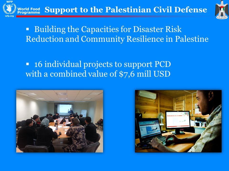 Support to the Palestinian Civil Defense Building the Capacities for Disaster Risk Reduction and Community Resilience in Palestine 16 individual projects to support PCD with a combined value of $7,6 mill USD