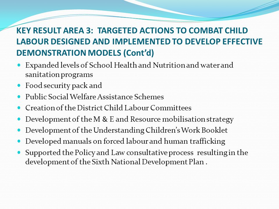KEY RESULT AREA 3: TARGETED ACTIONS TO COMBAT CHILD LABOUR DESIGNED AND IMPLEMENTED TO DEVELOP EFFECTIVE DEMONSTRATION MODELS (Contd) Expanded levels of School Health and Nutrition and water and sanitation programs Food security pack and Public Social Welfare Assistance Schemes Creation of the District Child Labour Committees Development of the M & E and Resource mobilisation strategy Development of the Understanding Childrens Work Booklet Developed manuals on forced labour and human trafficking Supported the Policy and Law consultative process resulting in the development of the Sixth National Development Plan.