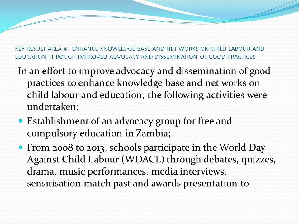 KEY RESULT AREA 4: ENHANCE KNOWLEDGE BASE AND NET WORKS ON CHILD LABOUR AND EDUCATION THROUGH IMPROVED ADVOCACY AND DISSEMINATION OF GOOD PRACTICES In an effort to improve advocacy and dissemination of good practices to enhance knowledge base and net works on child labour and education, the following activities were undertaken: Establishment of an advocacy group for free and compulsory education in Zambia; From 2008 to 2013, schools participate in the World Day Against Child Labour (WDACL) through debates, quizzes, drama, music performances, media interviews, sensitisation match past and awards presentation to