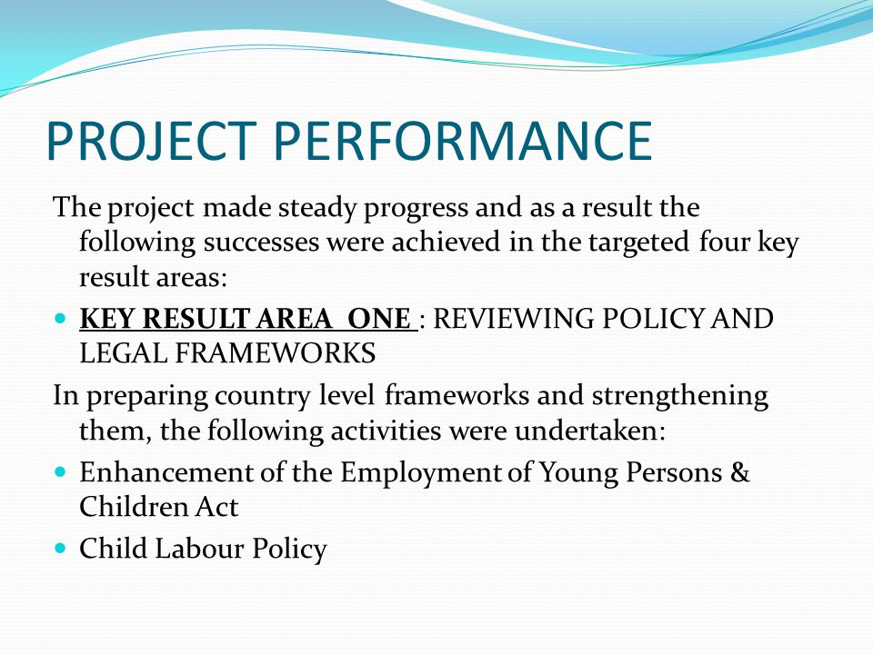 PROJECT PERFORMANCE The project made steady progress and as a result the following successes were achieved in the targeted four key result areas: KEY RESULT AREA ONE : REVIEWING POLICY AND LEGAL FRAMEWORKS In preparing country level frameworks and strengthening them, the following activities were undertaken: Enhancement of the Employment of Young Persons & Children Act Child Labour Policy