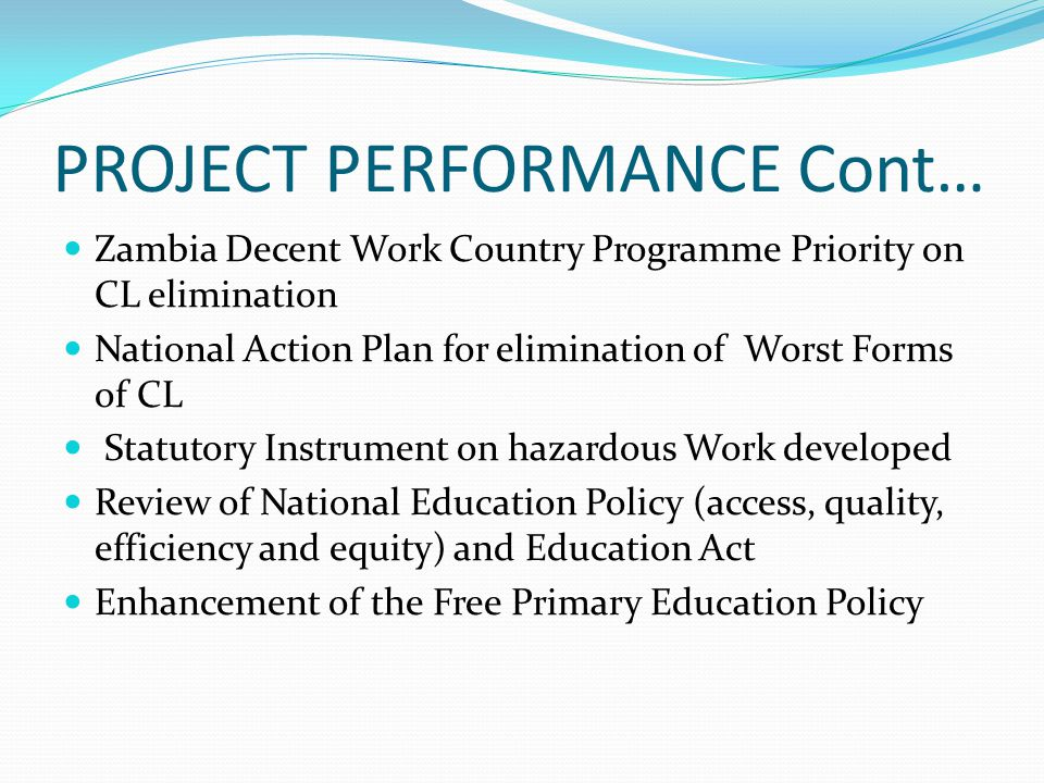 PROJECT PERFORMANCE Cont… Zambia Decent Work Country Programme Priority on CL elimination National Action Plan for elimination of Worst Forms of CL Statutory Instrument on hazardous Work developed Review of National Education Policy (access, quality, efficiency and equity) and Education Act Enhancement of the Free Primary Education Policy