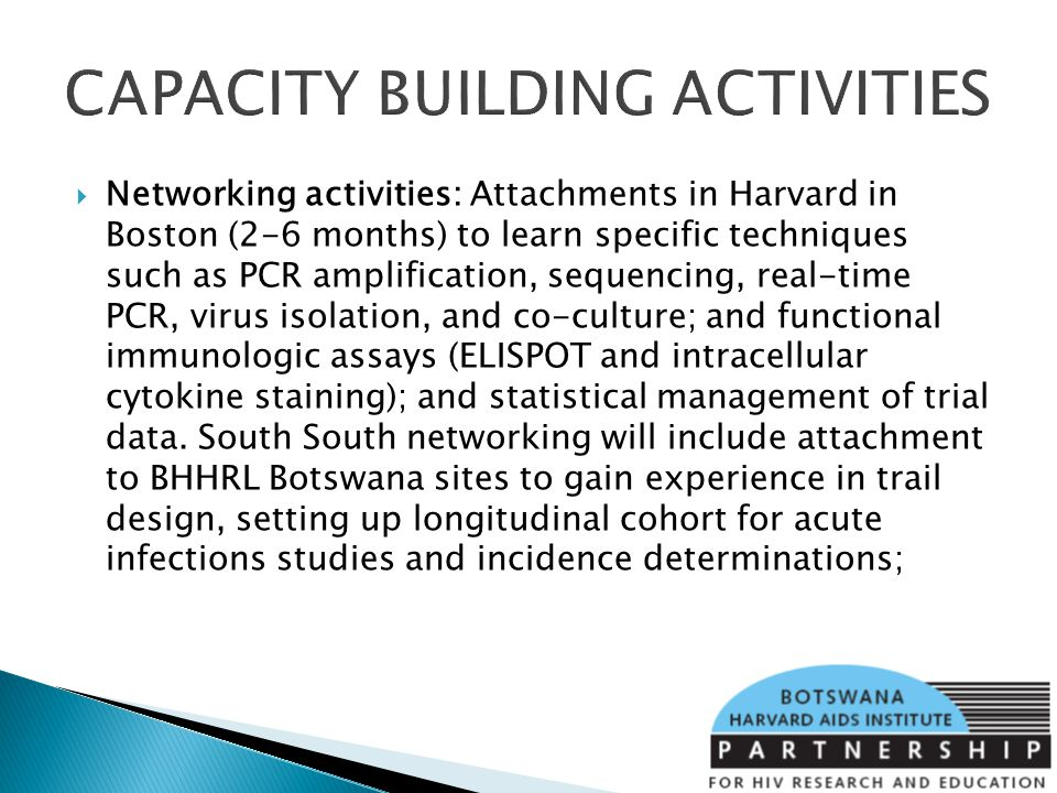 CAPACITY BUILDING ACTIVITIES Networking activities: Attachments in Harvard in Boston (2-6 months) to learn specific techniques such as PCR amplification, sequencing, real-time PCR, virus isolation, and co-culture; and functional immunologic assays (ELISPOT and intracellular cytokine staining); and statistical management of trial data.
