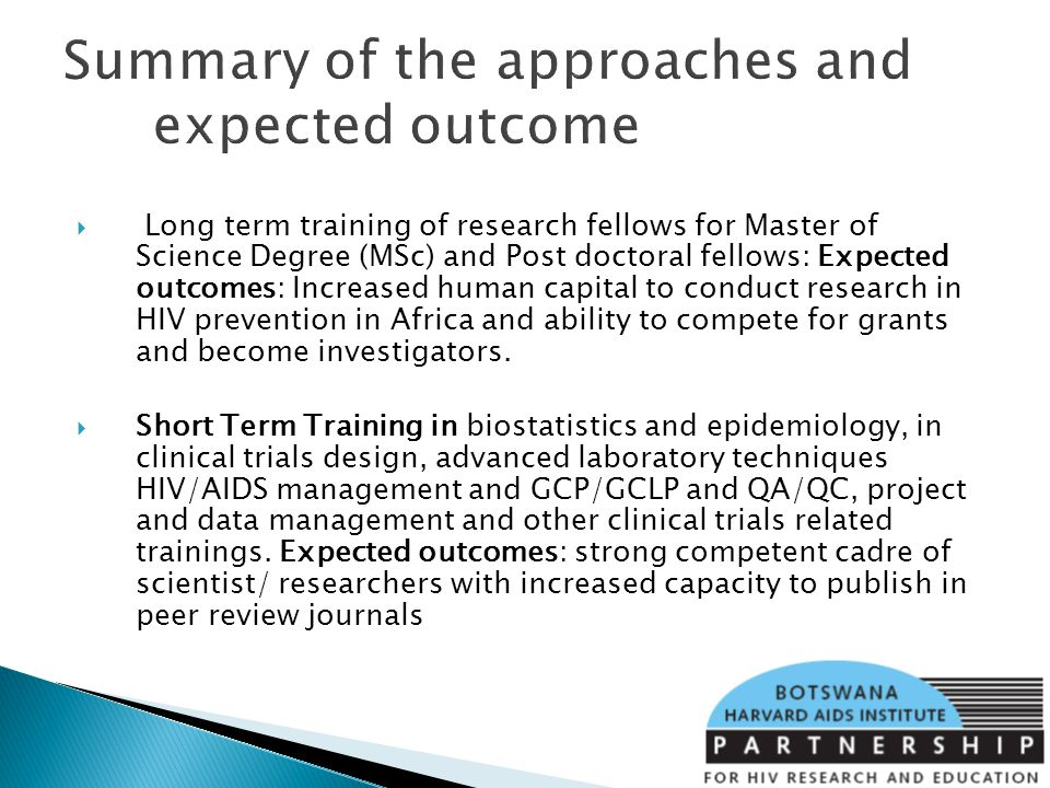 Summary of the approaches and expected outcome Long term training of research fellows for Master of Science Degree (MSc) and Post doctoral fellows: Expected outcomes: Increased human capital to conduct research in HIV prevention in Africa and ability to compete for grants and become investigators.
