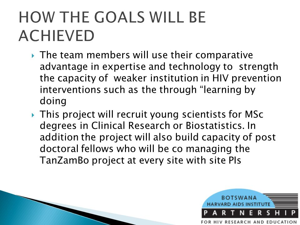 HOW THE GOALS WILL BE ACHIEVED The team members will use their comparative advantage in expertise and technology to strength the capacity of weaker institution in HIV prevention interventions such as the through learning by doing This project will recruit young scientists for MSc degrees in Clinical Research or Biostatistics.