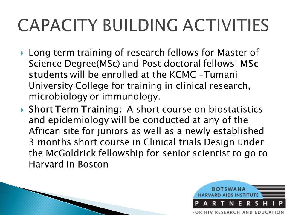 CAPACITY BUILDING ACTIVITIES Long term training of research fellows for Master of Science Degree(MSc) and Post doctoral fellows: MSc students will be enrolled at the KCMC –Tumani University College for training in clinical research, microbiology or immunology.