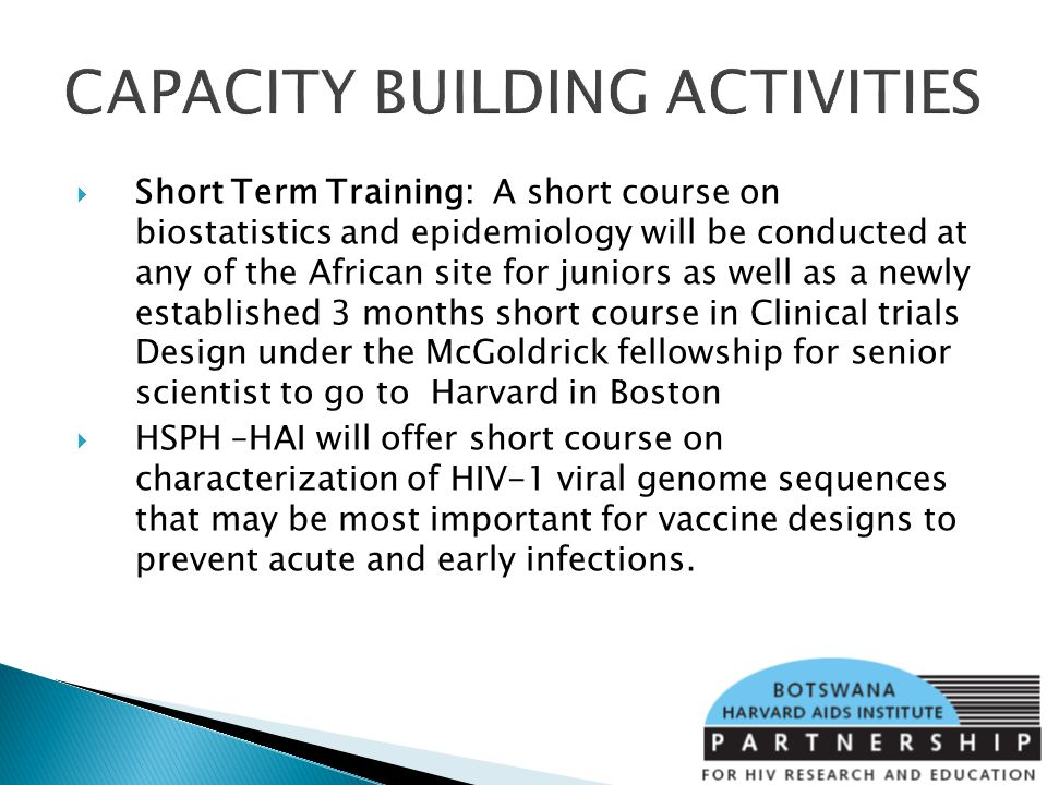 CAPACITY BUILDING ACTIVITIES Short Term Training: A short course on biostatistics and epidemiology will be conducted at any of the African site for juniors as well as a newly established 3 months short course in Clinical trials Design under the McGoldrick fellowship for senior scientist to go to Harvard in Boston HSPH –HAI will offer short course on characterization of HIV-1 viral genome sequences that may be most important for vaccine designs to prevent acute and early infections.