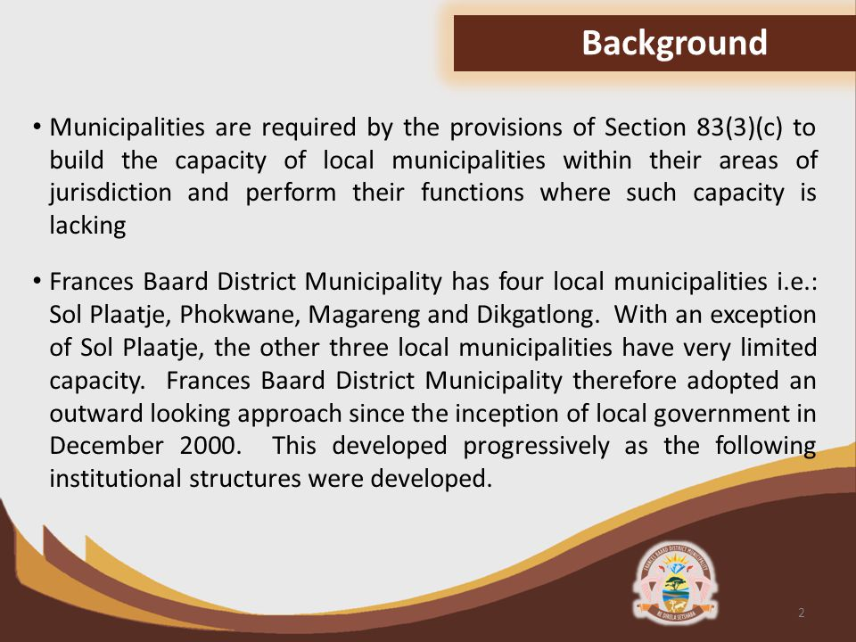 Municipalities are required by the provisions of Section 83(3)(c) to build the capacity of local municipalities within their areas of jurisdiction and perform their functions where such capacity is lacking Frances Baard District Municipality has four local municipalities i.e.: Sol Plaatje, Phokwane, Magareng and Dikgatlong.