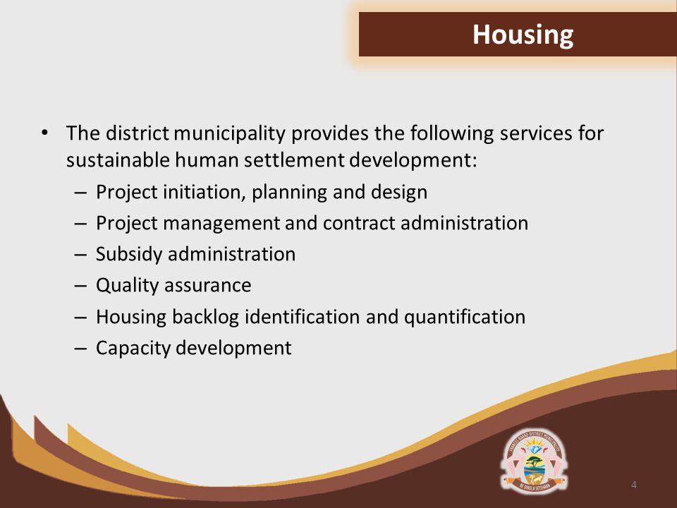 The district municipality provides the following services for sustainable human settlement development: – Project initiation, planning and design – Project management and contract administration – Subsidy administration – Quality assurance – Housing backlog identification and quantification – Capacity development 4 Housing
