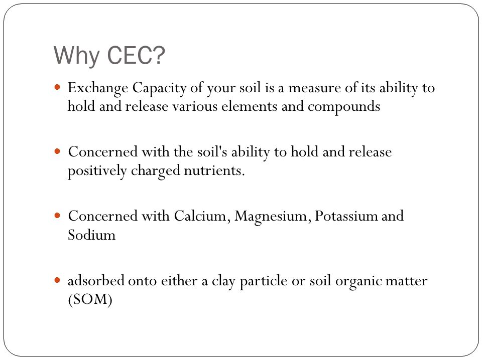 CEC Generally speaking, a sandy soil with little organic matter will have a very low CEC while a clay soil with a lot of organic matter (as humus) will have a high CEC.