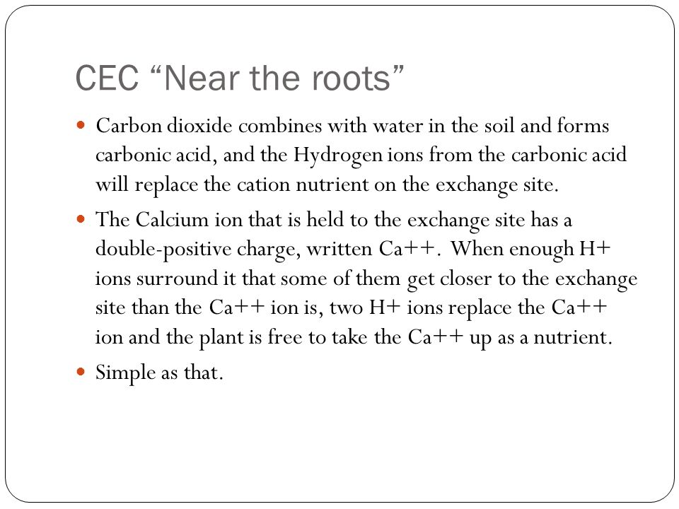 CEC Near the roots Carbon dioxide combines with water in the soil and forms carbonic acid, and the Hydrogen ions from the carbonic acid will replace t