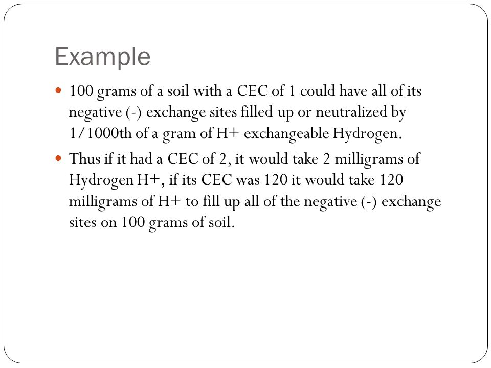 Example 100 grams of a soil with a CEC of 1 could have all of its negative (-) exchange sites filled up or neutralized by 1/1000th of a gram of H+ exc