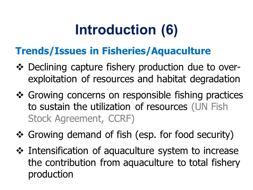 Introduction (6) Trends/Issues in Fisheries/Aquaculture Declining capture fishery production due to over- exploitation of resources and habitat degradation Growing concerns on responsible fishing practices to sustain the utilization of resources (UN Fish Stock Agreement, CCRF) Growing demand of fish (esp.