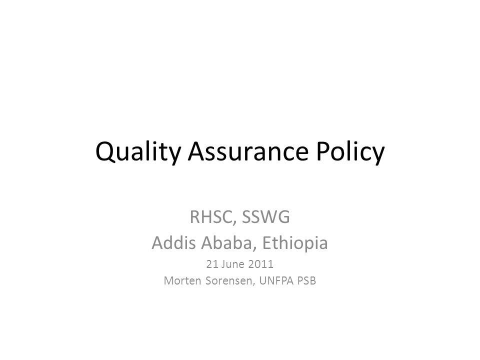 Quality Assurance Policy RHSC, SSWG Addis Ababa, Ethiopia 21 June 2011 Morten Sorensen, UNFPA PSB