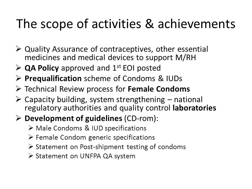 The scope of activities & achievements Quality Assurance of contraceptives, other essential medicines and medical devices to support M/RH QA Policy approved and 1 st EOI posted Prequalification scheme of Condoms & IUDs Technical Review process for Female Condoms Capacity building, system strengthening – national regulatory authorities and quality control laboratories Development of guidelines (CD-rom): Male Condoms & IUD specifications Female Condom generic specifications Statement on Post-shipment testing of condoms Statement on UNFPA QA system