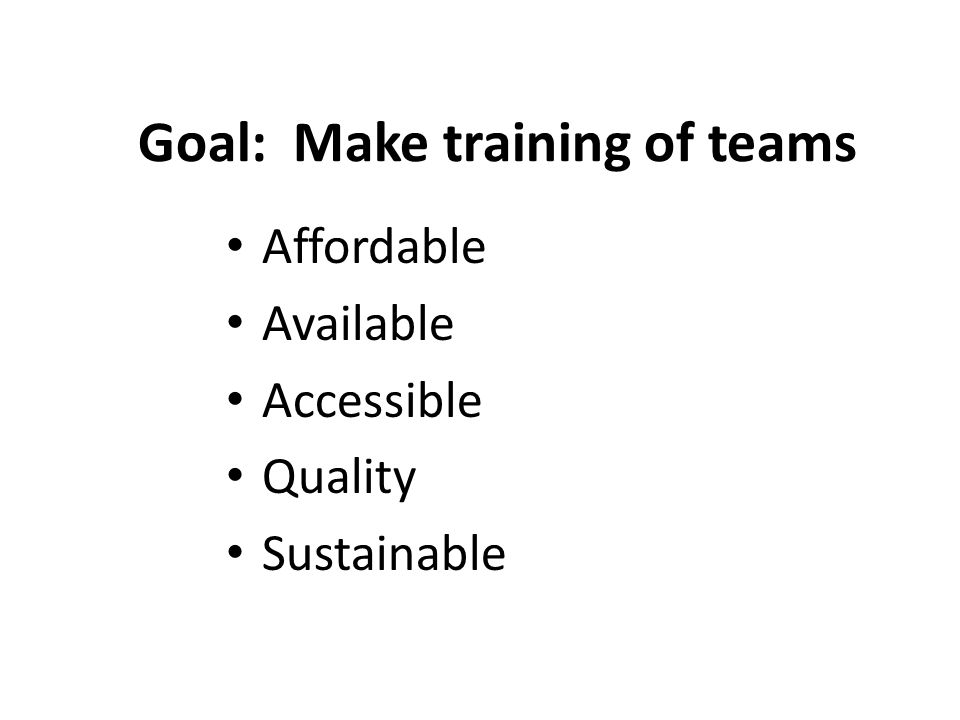 Goal: Make training of teams Affordable Available Accessible Quality Sustainable