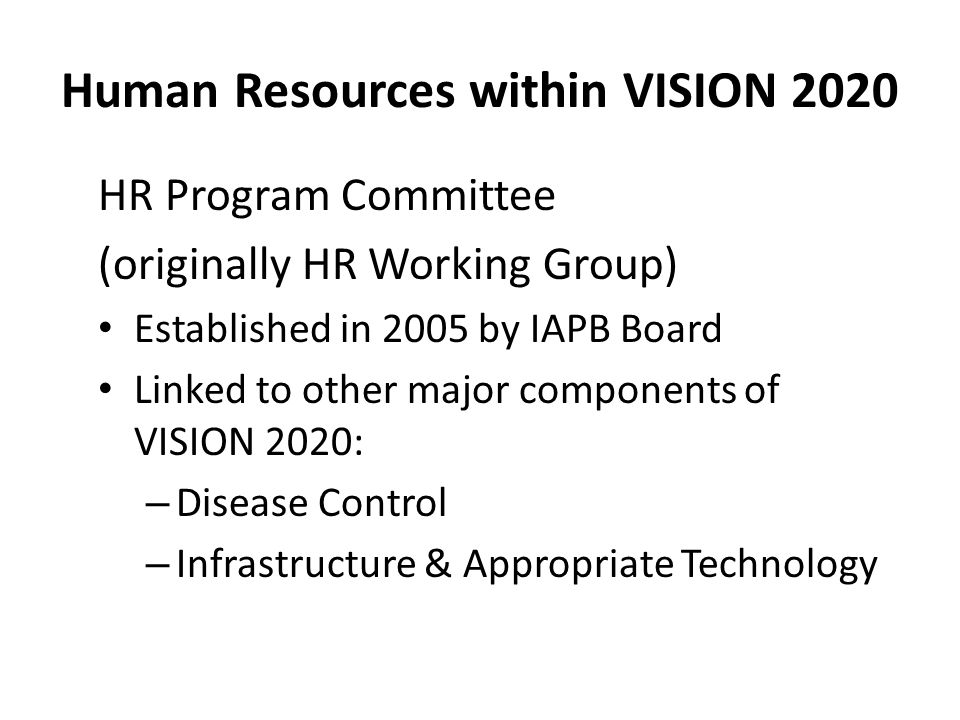 Human Resources within VISION 2020 HR Program Committee (originally HR Working Group) Established in 2005 by IAPB Board Linked to other major components of VISION 2020: – Disease Control – Infrastructure & Appropriate Technology