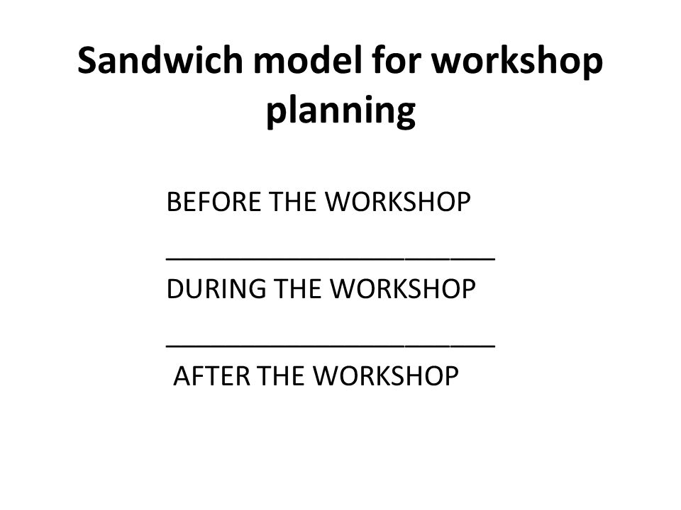 Sandwich model for workshop planning BEFORE THE WORKSHOP ______________________ DURING THE WORKSHOP ______________________ AFTER THE WORKSHOP
