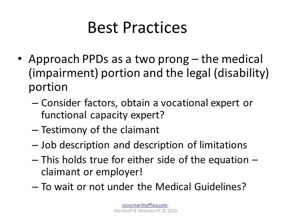 Best Practices Approach PPDs as a two prong – the medical (impairment) portion and the legal (disability) portion – Consider factors, obtain a vocational expert or functional capacity expert.