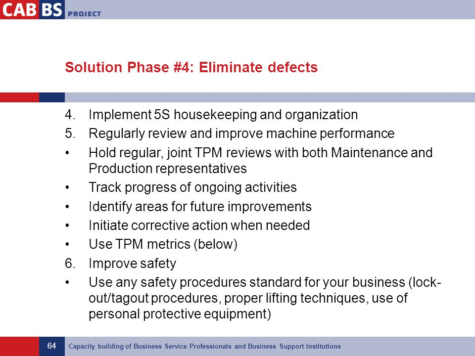 64 Capacity building of Business Service Professionals and Business Support Institutions Solution Phase #4: Eliminate defects 4.Implement 5S housekeep