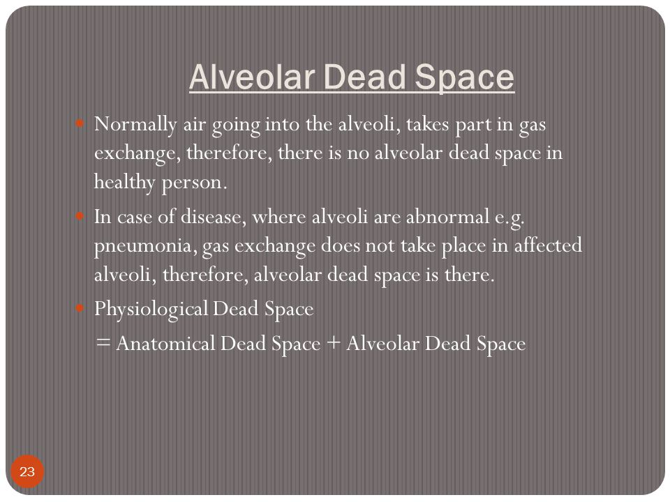Alveolar Dead Space 23 Normally air going into the alveoli, takes part in gas exchange, therefore, there is no alveolar dead space in healthy person.