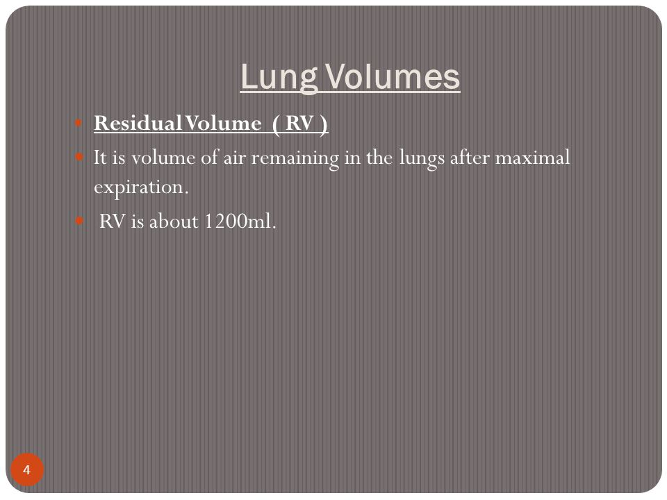 Lung Volumes 4 Residual Volume ( RV ) It is volume of air remaining in the lungs after maximal expiration. RV is about 1200ml.