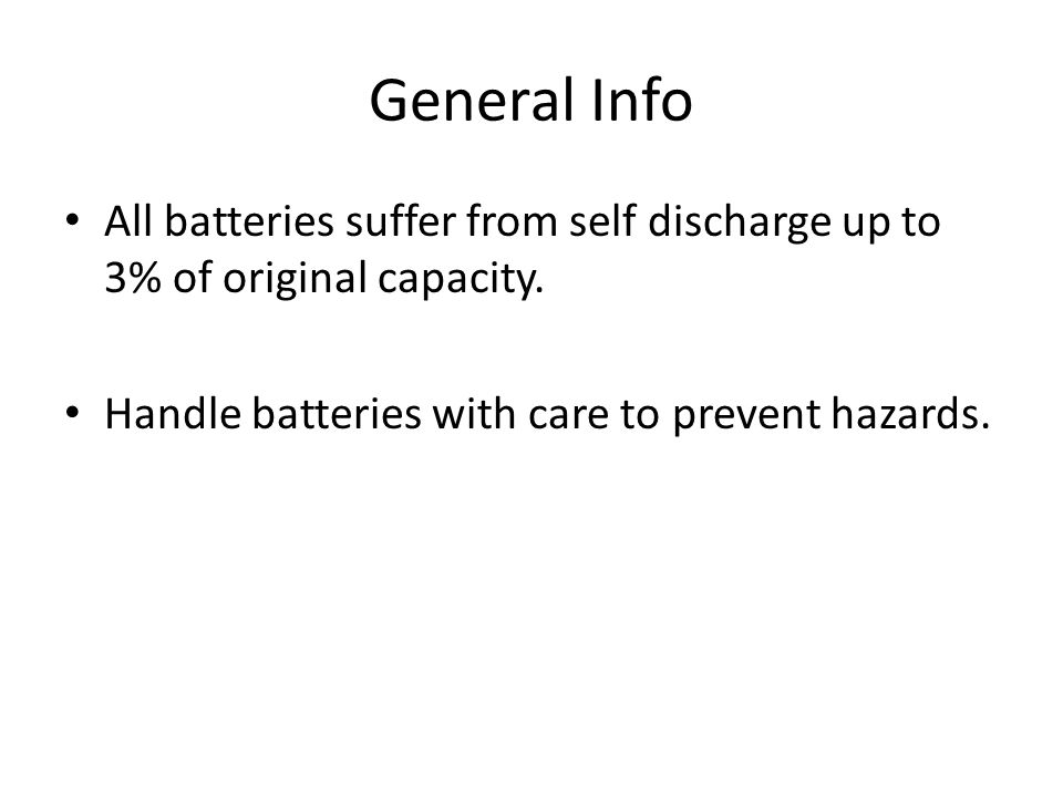 General Info All batteries suffer from self discharge up to 3% of original capacity. Handle batteries with care to prevent hazards.