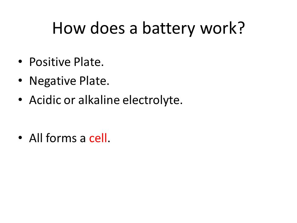 How does a battery work? Positive Plate. Negative Plate. Acidic or alkaline electrolyte. All forms a cell.