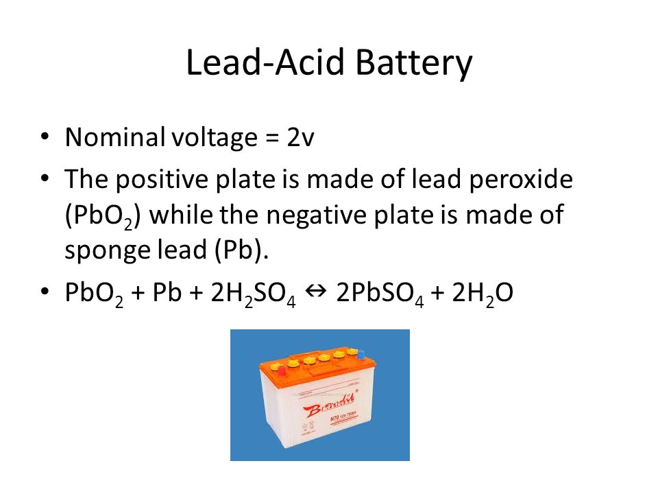 Lead-Acid Battery Nominal voltage = 2v The positive plate is made of lead peroxide (PbO 2 ) while the negative plate is made of sponge lead (Pb). PbO