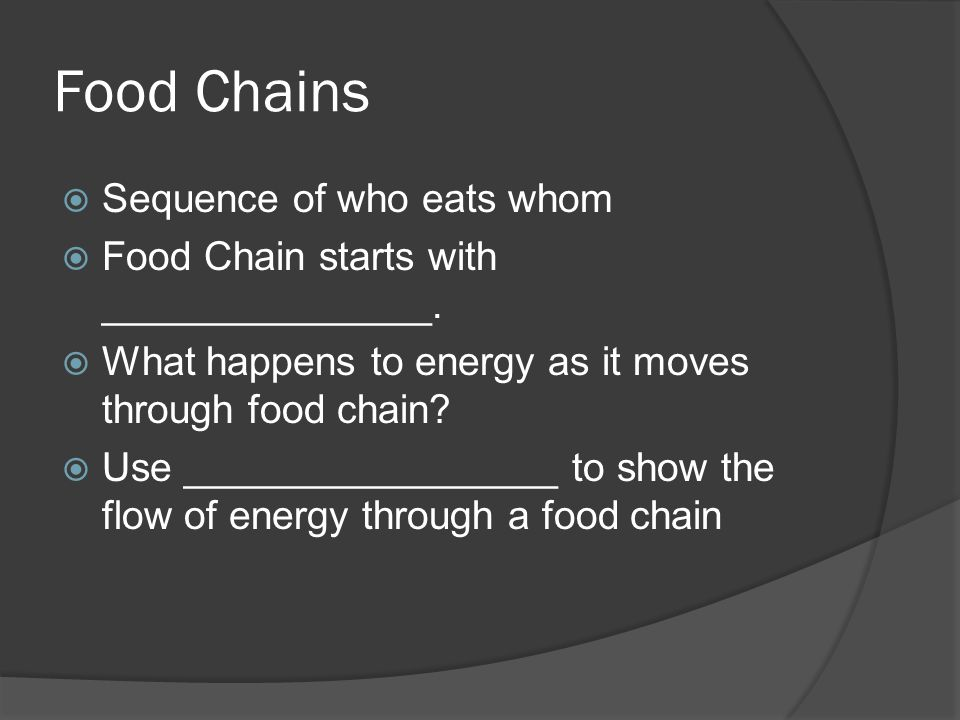 Food Chains Sequence of who eats whom Food Chain starts with _______________. What happens to energy as it moves through food chain? Use _____________