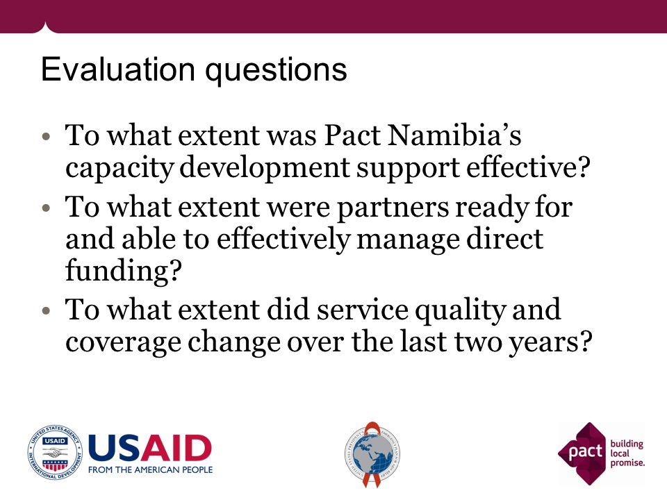 Evaluation questions To what extent was Pact Namibias capacity development support effective? To what extent were partners ready for and able to effec