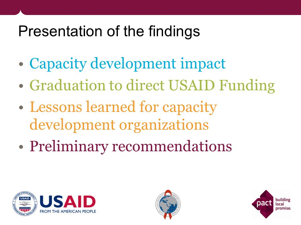 Presentation of the findings Capacity development impact Graduation to direct USAID Funding Lessons learned for capacity development organizations Pre
