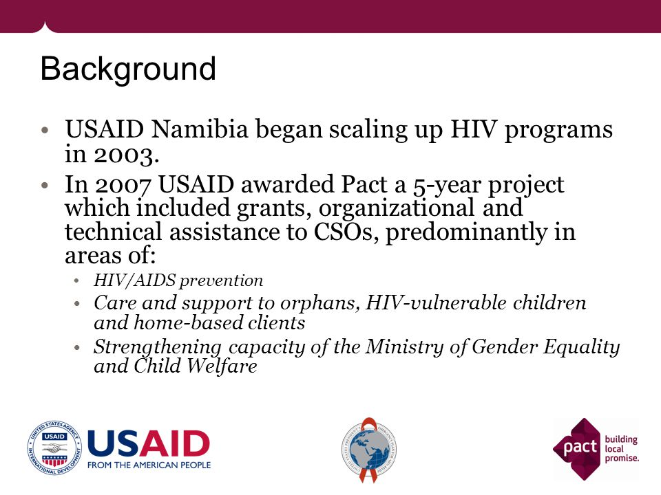 Background USAID Namibia began scaling up HIV programs in 2003. In 2007 USAID awarded Pact a 5-year project which included grants, organizational and