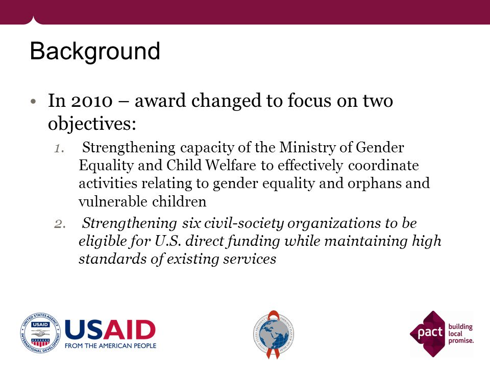 Background In 2010 – award changed to focus on two objectives: 1. Strengthening capacity of the Ministry of Gender Equality and Child Welfare to effec